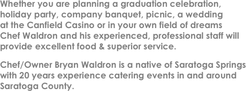 Whether you are planning a graduation celebration, �(r)holiday party, company banquet, picnic, a wedding �(r)at the Canfield Casino or in your own field of dreams �(r)Chef Waldron and his experienced, professional staff will provide excellent food & superior service.
